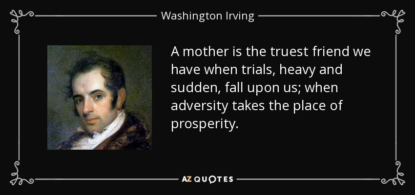 A mother is the truest friend we have when trials, heavy and sudden, fall upon us; when adversity takes the place of prosperity. - Washington Irving