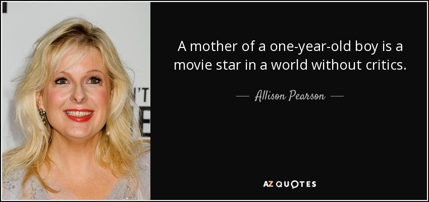 A mother of a one-year-old boy is a movie star in a world without critics. - Allison Pearson