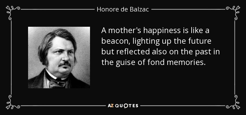 A mother's happiness is like a beacon, lighting up the future but reflected also on the past in the guise of fond memories. - Honore de Balzac