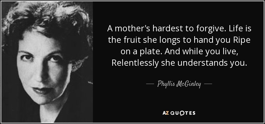 A mother's hardest to forgive. Life is the fruit she longs to hand you Ripe on a plate. And while you live, Relentlessly she understands you. - Phyllis McGinley