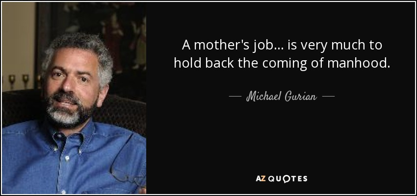 A mother's job... is very much to hold back the coming of manhood. - Michael Gurian