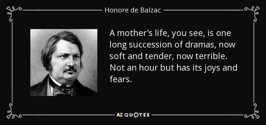 A mother's life, you see, is one long succession of dramas, now soft and tender, now terrible. Not an hour but has its joys and fears. - Honore de Balzac