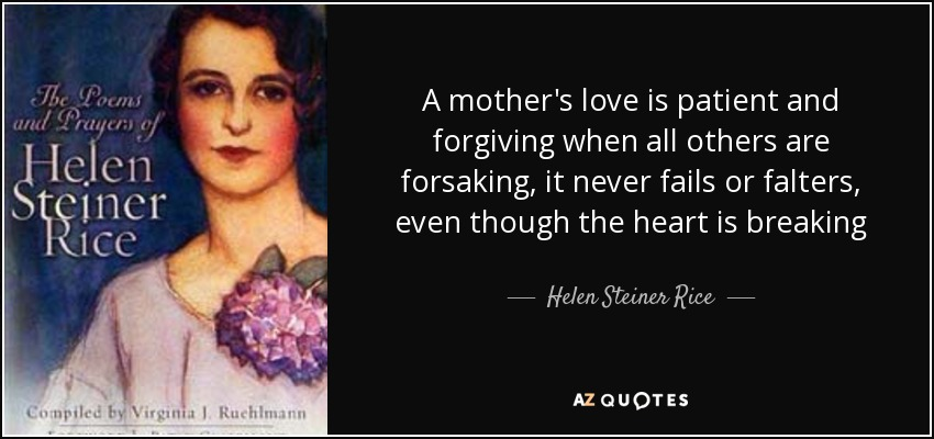 A mother's love is patient and forgiving when all others are forsaking, it never fails or falters, even though the heart is breaking - Helen Steiner Rice