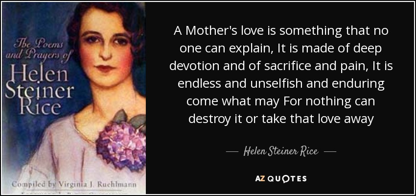 A Mother's love is something that no one can explain, It is made of deep devotion and of sacrifice and pain, It is endless and unselfish and enduring come what may For nothing can destroy it or take that love away - Helen Steiner Rice