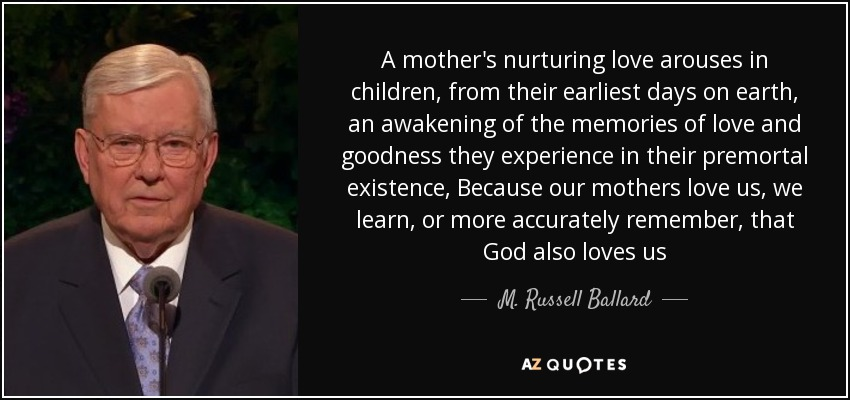 A mother's nurturing love arouses in children, from their earliest days on earth, an awakening of the memories of love and goodness they experience in their premortal existence, Because our mothers love us, we learn, or more accurately remember, that God also loves us - M. Russell Ballard
