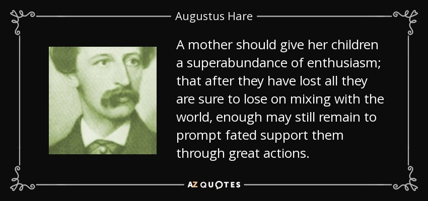 A mother should give her children a superabundance of enthusiasm; that after they have lost all they are sure to lose on mixing with the world, enough may still remain to prompt fated support them through great actions. - Augustus Hare