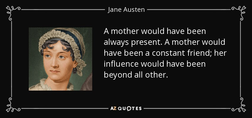 A mother would have been always present. A mother would have been a constant friend; her influence would have been beyond all other. - Jane Austen