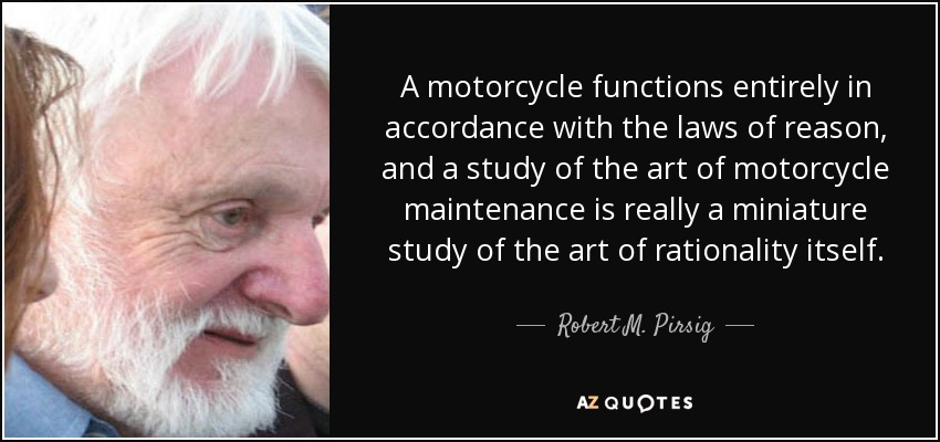 A motorcycle functions entirely in accordance with the laws of reason, and a study of the art of motorcycle maintenance is really a miniature study of the art of rationality itself. - Robert M. Pirsig