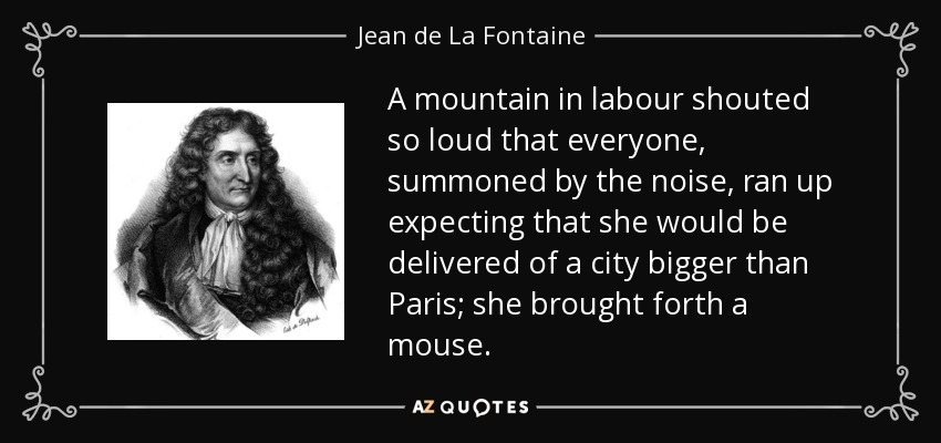 A mountain in labour shouted so loud that everyone, summoned by the noise, ran up expecting that she would be delivered of a city bigger than Paris; she brought forth a mouse. - Jean de La Fontaine
