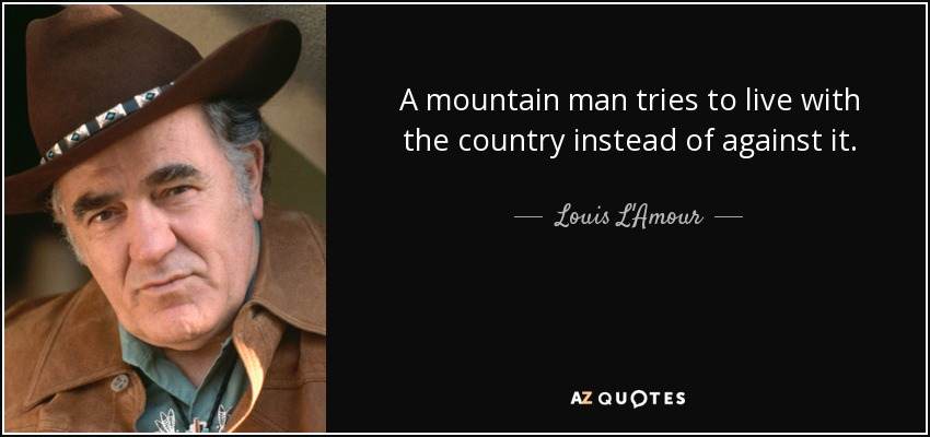 A mountain man tries to live with the country instead of against it. - Louis L'Amour