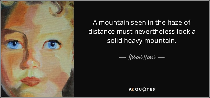 A mountain seen in the haze of distance must nevertheless look a solid heavy mountain. - Robert Henri