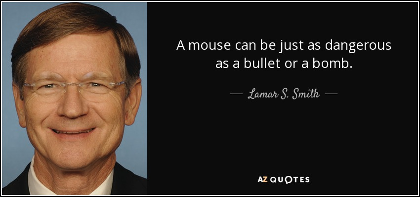 A mouse can be just as dangerous as a bullet or a bomb. - Lamar S. Smith