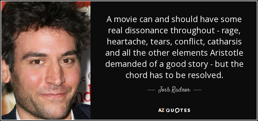 A movie can and should have some real dissonance throughout - rage, heartache, tears, conflict, catharsis and all the other elements Aristotle demanded of a good story - but the chord has to be resolved. - Josh Radnor