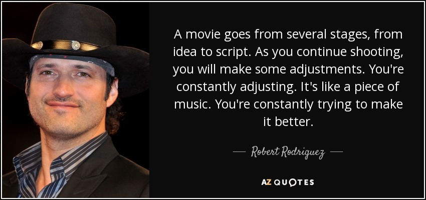 A movie goes from several stages, from idea to script. As you continue shooting, you will make some adjustments. You're constantly adjusting. It's like a piece of music. You're constantly trying to make it better. - Robert Rodriguez