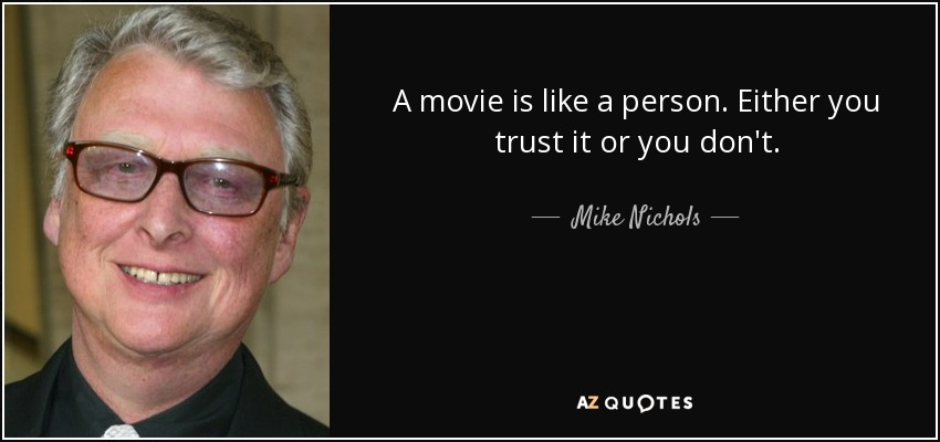 A movie is like a person. Either you trust it or you don't. - Mike Nichols