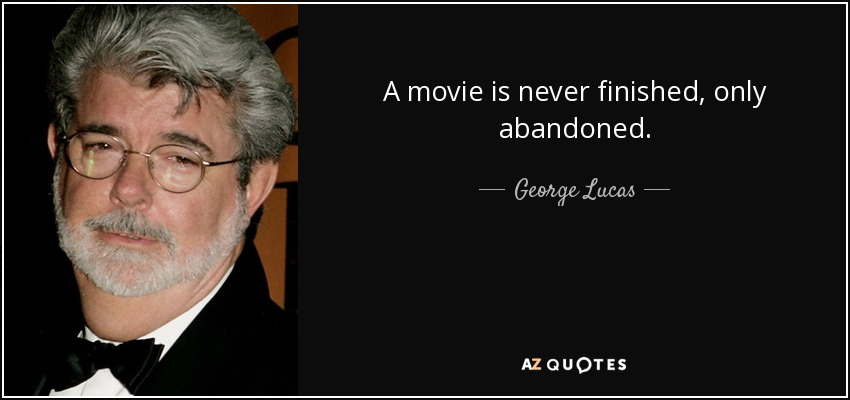 A movie is never finished, only abandoned. - George Lucas
