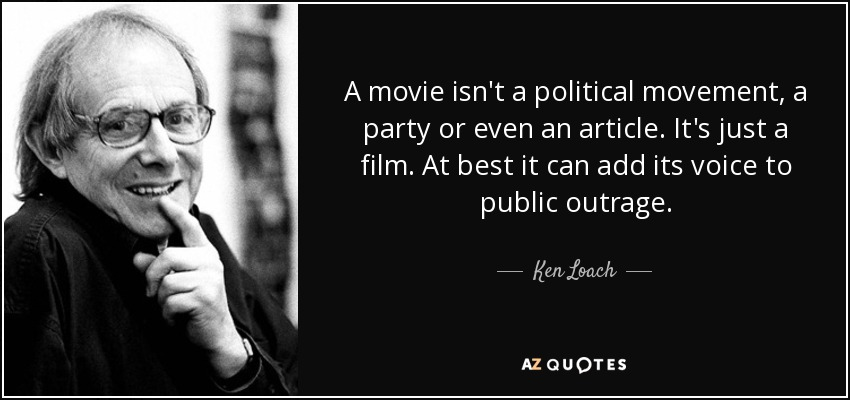 A movie isn't a political movement, a party or even an article. It's just a film. At best it can add its voice to public outrage. - Ken Loach