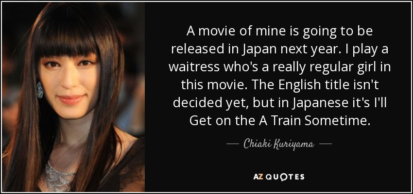 A movie of mine is going to be released in Japan next year. I play a waitress who's a really regular girl in this movie. The English title isn't decided yet, but in Japanese it's I'll Get on the A Train Sometime. - Chiaki Kuriyama