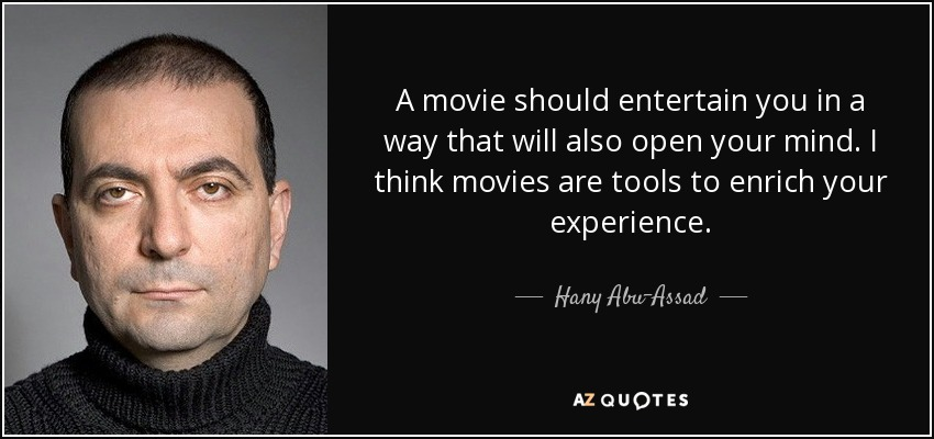 A movie should entertain you in a way that will also open your mind. I think movies are tools to enrich your experience. - Hany Abu-Assad