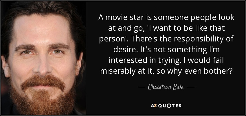 A movie star is someone people look at and go, 'I want to be like that person'. There's the responsibility of desire. It's not something I'm interested in trying. I would fail miserably at it, so why even bother? - Christian Bale