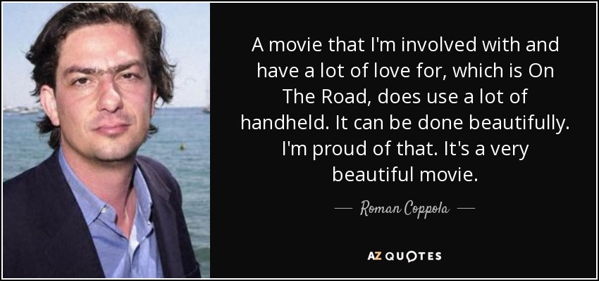 A movie that I'm involved with and have a lot of love for, which is On The Road, does use a lot of handheld. It can be done beautifully. I'm proud of that. It's a very beautiful movie. - Roman Coppola