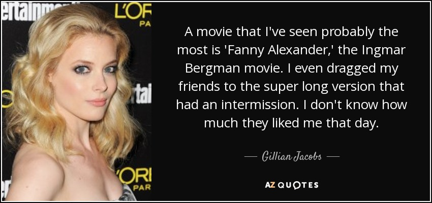 A movie that I've seen probably the most is 'Fanny Alexander,' the Ingmar Bergman movie. I even dragged my friends to the super long version that had an intermission. I don't know how much they liked me that day. - Gillian Jacobs
