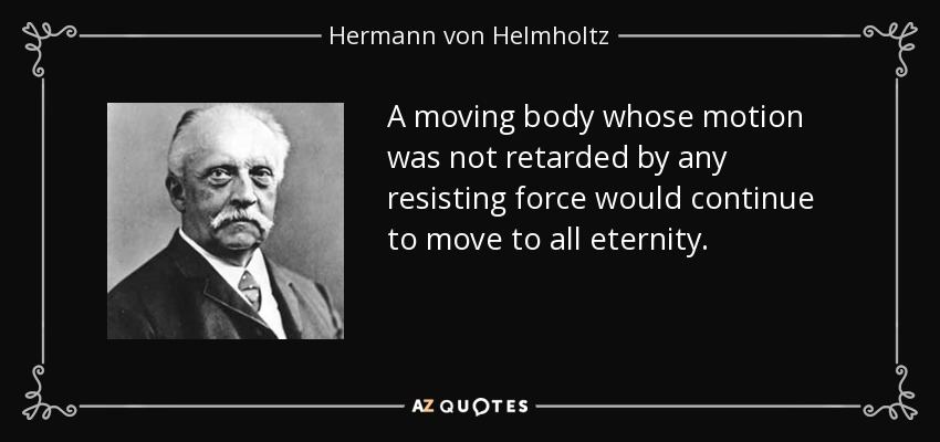 A moving body whose motion was not retarded by any resisting force would continue to move to all eternity. - Hermann von Helmholtz