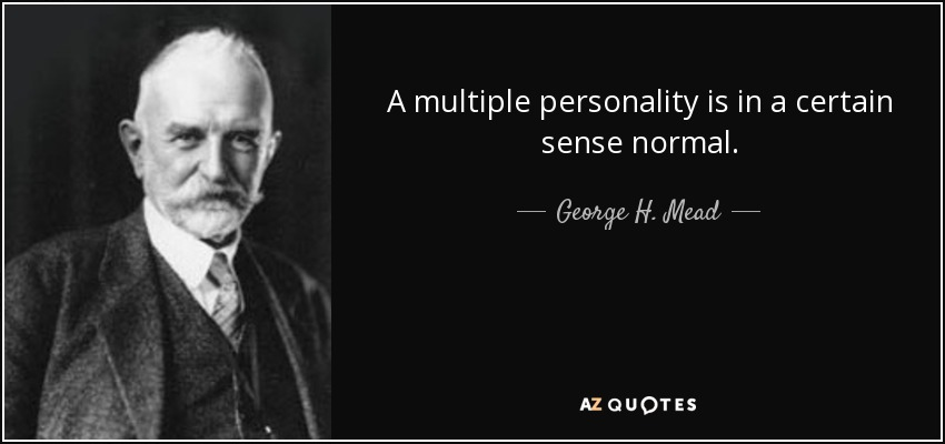 A multiple personality is in a certain sense normal. - George H. Mead