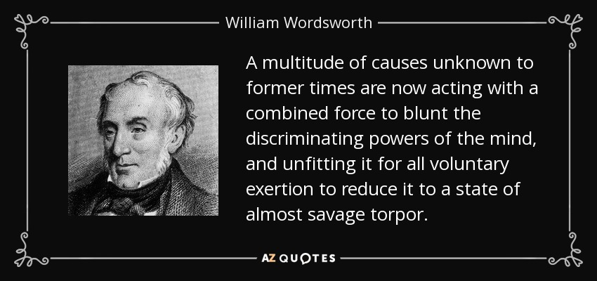 A multitude of causes unknown to former times are now acting with a combined force to blunt the discriminating powers of the mind, and unfitting it for all voluntary exertion to reduce it to a state of almost savage torpor. - William Wordsworth