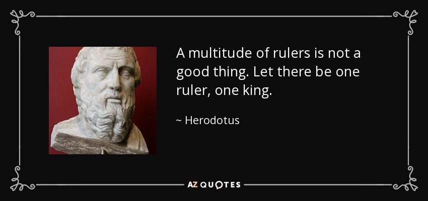 A multitude of rulers is not a good thing. Let there be one ruler, one king. - Herodotus