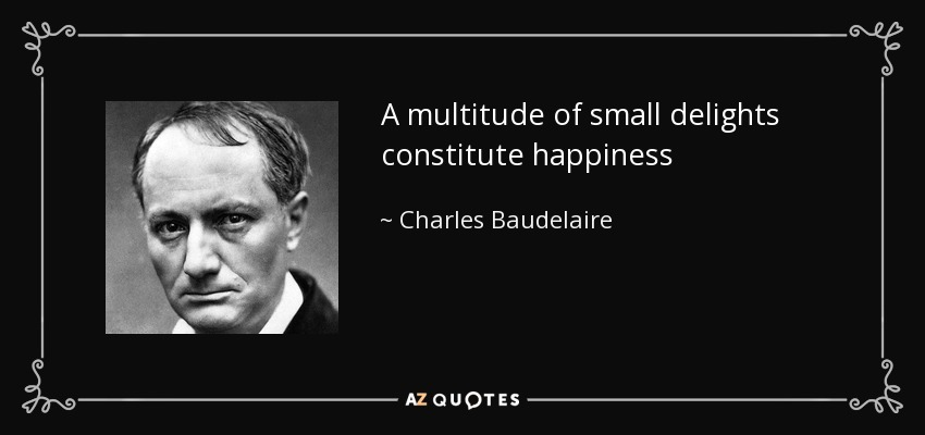 A multitude of small delights constitute happiness - Charles Baudelaire