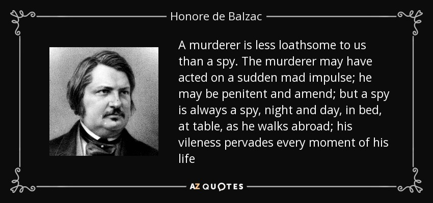 A murderer is less loathsome to us than a spy. The murderer may have acted on a sudden mad impulse; he may be penitent and amend; but a spy is always a spy, night and day, in bed, at table, as he walks abroad; his vileness pervades every moment of his life - Honore de Balzac