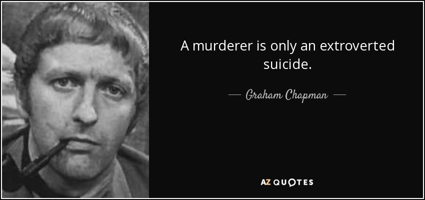 A murderer is only an extroverted suicide. - Graham Chapman