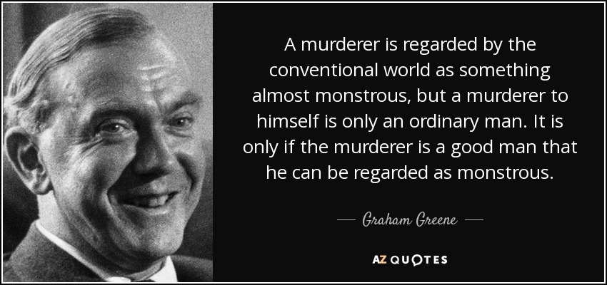 A murderer is regarded by the conventional world as something almost monstrous, but a murderer to himself is only an ordinary man. It is only if the murderer is a good man that he can be regarded as monstrous. - Graham Greene