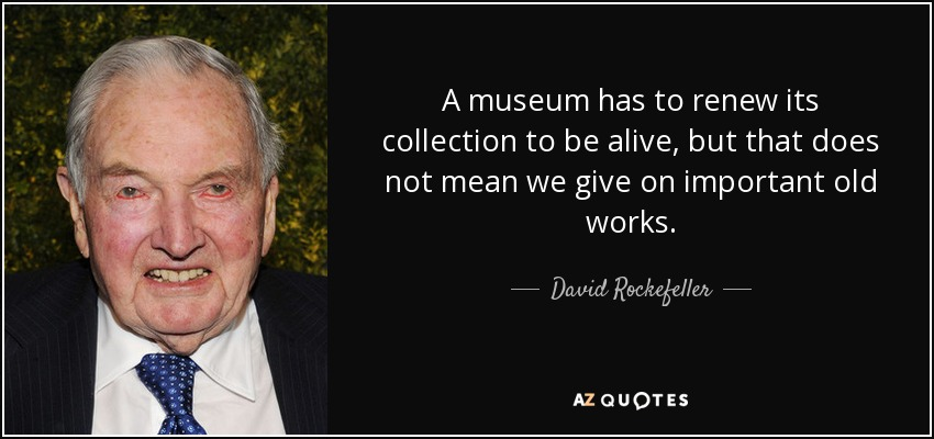 A museum has to renew its collection to be alive, but that does not mean we give on important old works. - David Rockefeller