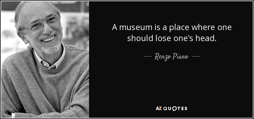 A museum is a place where one should lose one's head. - Renzo Piano