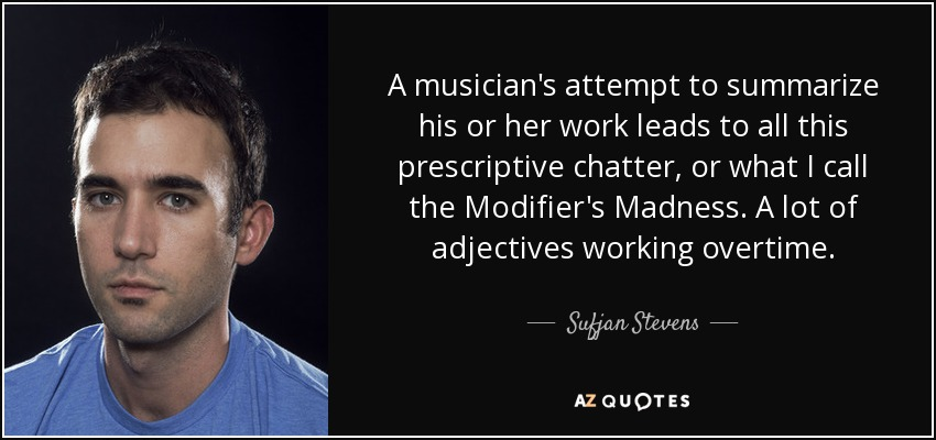 A musician's attempt to summarize his or her work leads to all this prescriptive chatter, or what I call the Modifier's Madness. A lot of adjectives working overtime. - Sufjan Stevens
