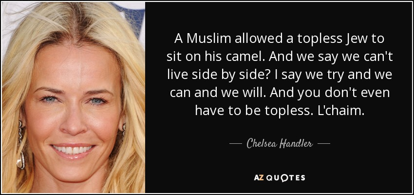 A Muslim allowed a topless Jew to sit on his camel. And we say we can't live side by side? I say we try and we can and we will. And you don't even have to be topless. L'chaim. - Chelsea Handler