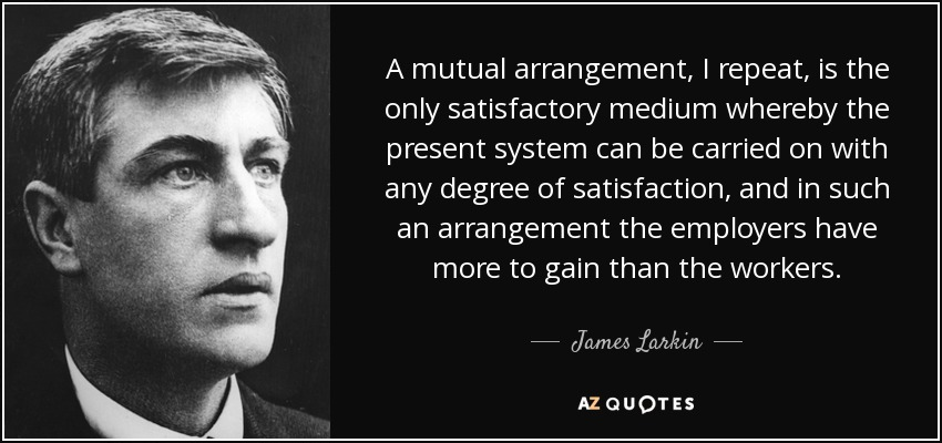 A mutual arrangement, I repeat, is the only satisfactory medium whereby the present system can be carried on with any degree of satisfaction, and in such an arrangement the employers have more to gain than the workers. - James Larkin