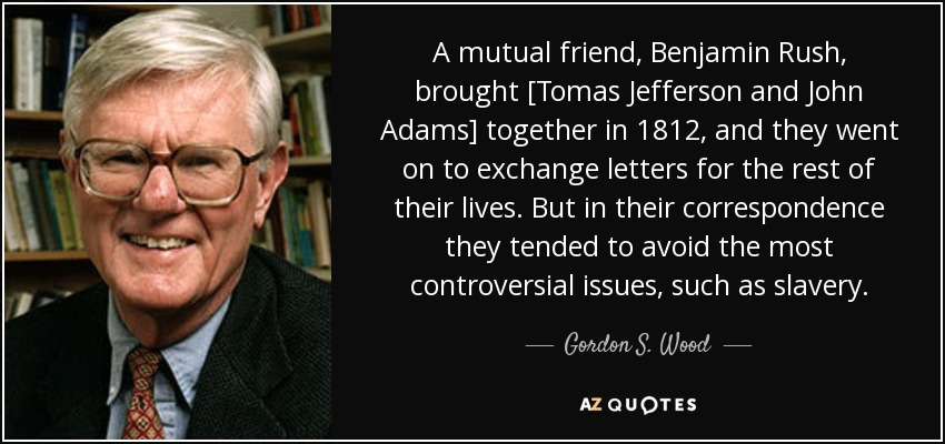 A mutual friend, Benjamin Rush, brought [Tomas Jefferson and John Adams] together in 1812, and they went on to exchange letters for the rest of their lives. But in their correspondence they tended to avoid the most controversial issues, such as slavery. - Gordon S. Wood