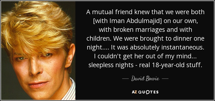 A mutual friend knew that we were both [with Iman Abdulmajid] on our own, with broken marriages and with children. We were brought to dinner one night. . . . It was absolutely instantaneous. I couldn't get her out of my mind . . . sleepless nights - real 18-year-old stuff. - David Bowie