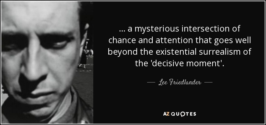 ... a mysterious intersection of chance and attention that goes well beyond the existential surrealism of the 'decisive moment'. - Lee Friedlander
