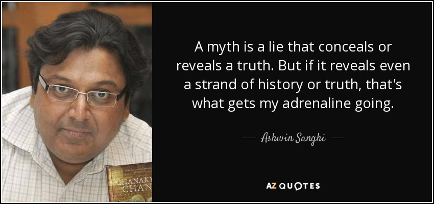 A myth is a lie that conceals or reveals a truth. But if it reveals even a strand of history or truth, that's what gets my adrenaline going. - Ashwin Sanghi