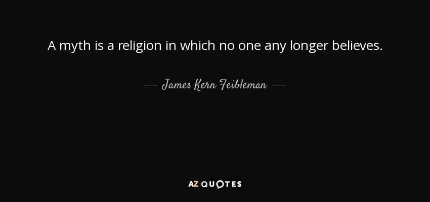 A myth is a religion in which no one any longer believes. - James Kern Feibleman