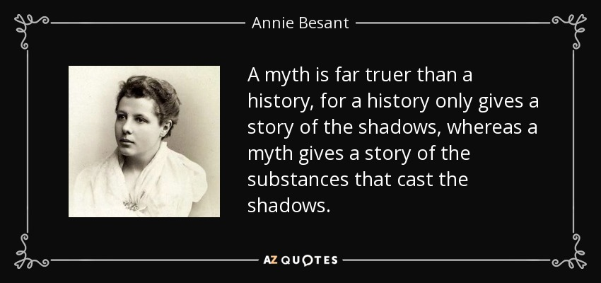 A myth is far truer than a history, for a history only gives a story of the shadows, whereas a myth gives a story of the substances that cast the shadows. - Annie Besant