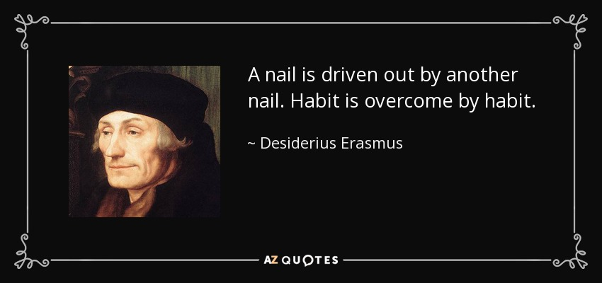 A nail is driven out by another nail. Habit is overcome by habit. - Desiderius Erasmus
