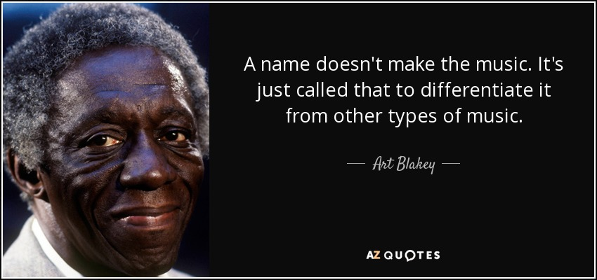 A name doesn't make the music. It's just called that to differentiate it from other types of music. - Art Blakey