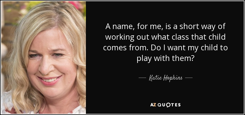 A name, for me, is a short way of working out what class that child comes from. Do I want my child to play with them? - Katie Hopkins