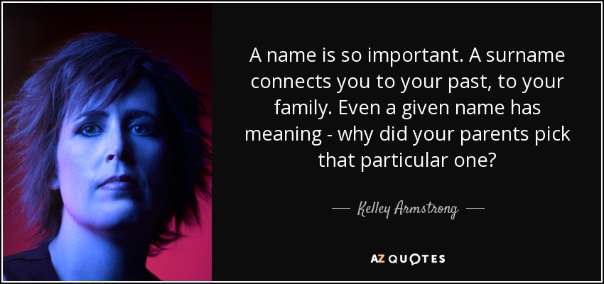 Kelley Armstrong Quote A Name Is So Important A Surname Connects