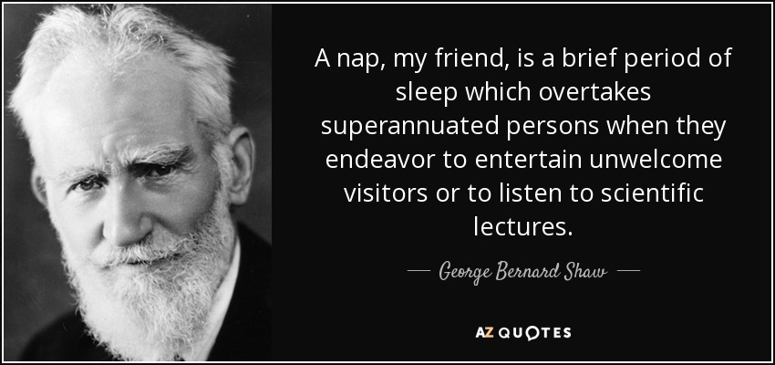A nap, my friend, is a brief period of sleep which overtakes superannuated persons when they endeavor to entertain unwelcome visitors or to listen to scientific lectures. - George Bernard Shaw